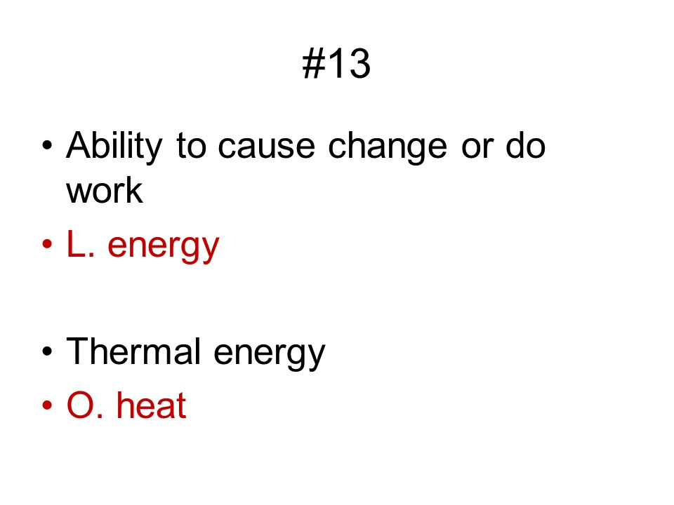 #13 Ability to cause change or do work L. energy Thermal energy