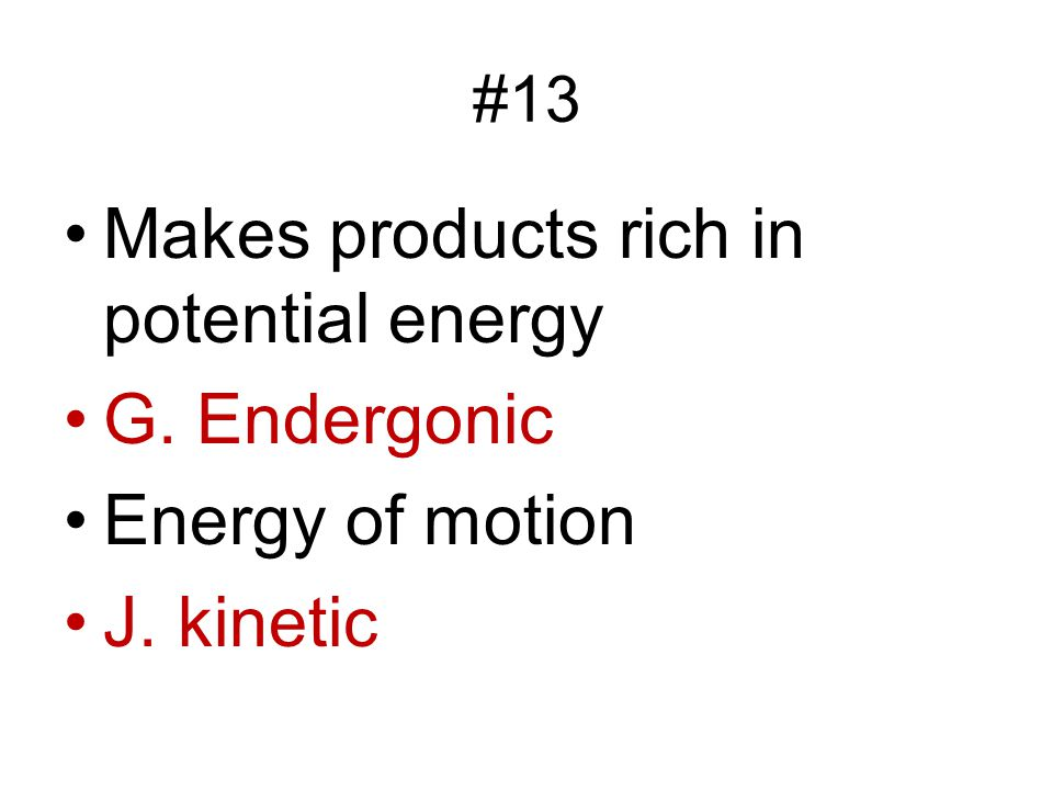 Makes products rich in potential energy G. Endergonic Energy of motion