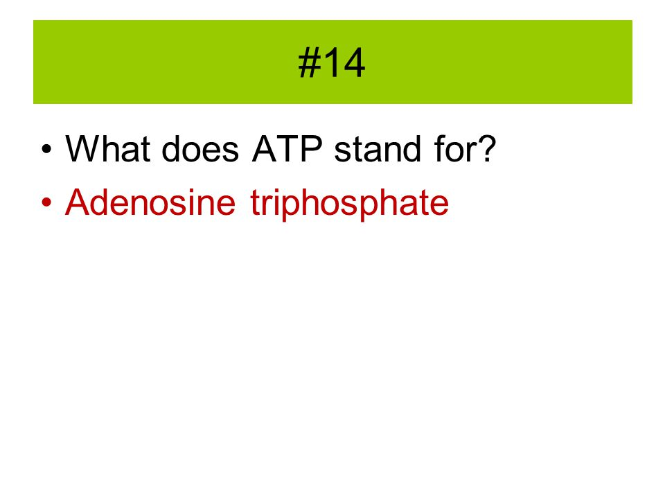 #14 What does ATP stand for Adenosine triphosphate