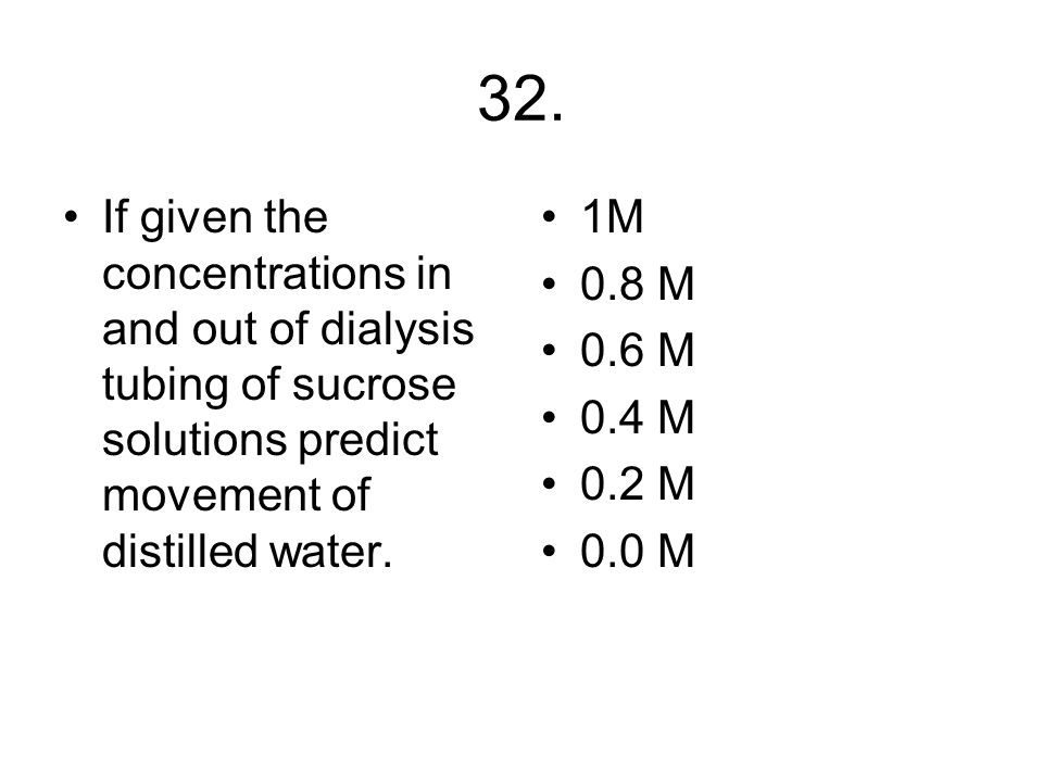 32. If given the concentrations in and out of dialysis tubing of sucrose solutions predict movement of distilled water.
