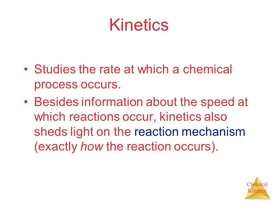 Kinetics Studies the rate at which a chemical process occurs.