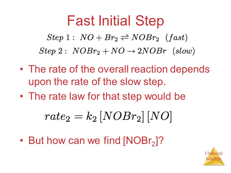 Fast Initial Step The rate of the overall reaction depends upon the rate of the slow step. The rate law for that step would be.