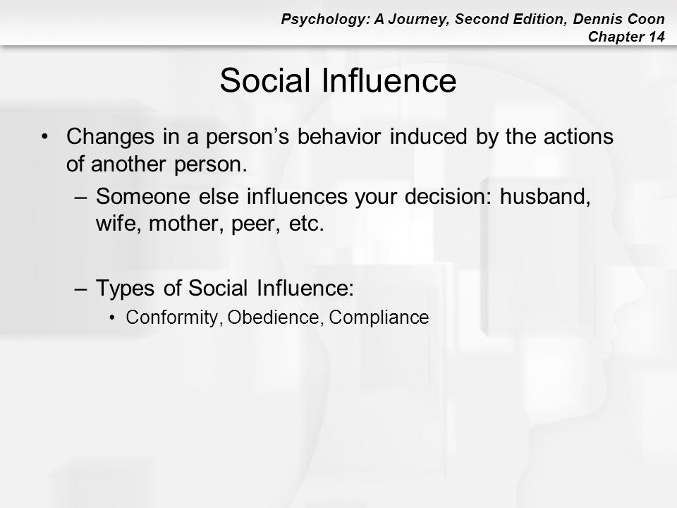Social Influence Changes in a person's behavior induced by the actions of another person.