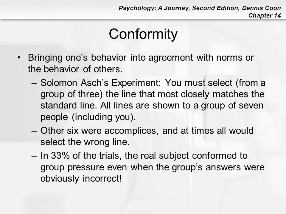 Conformity Bringing one's behavior into agreement with norms or the behavior of others.