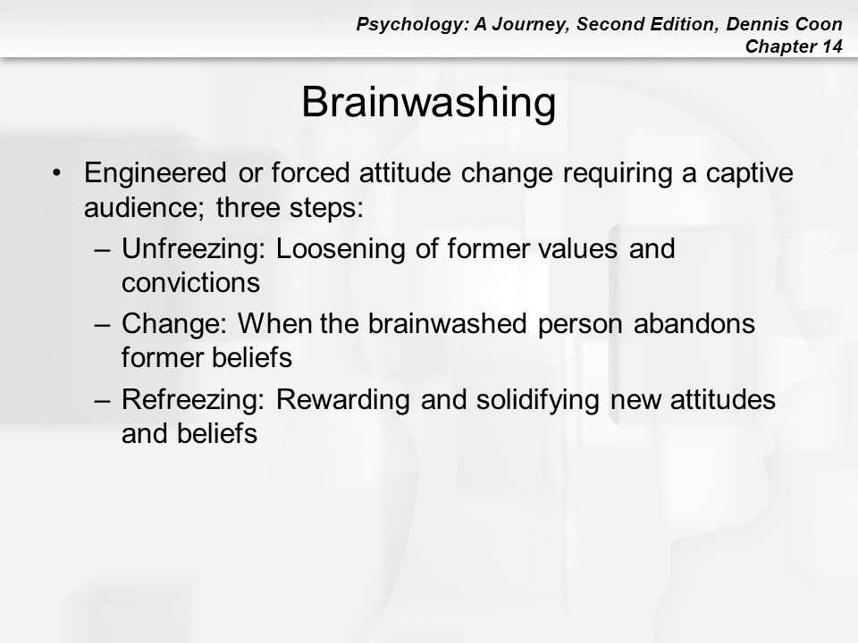 Brainwashing Engineered or forced attitude change requiring a captive audience; three steps: Unfreezing: Loosening of former values and convictions.