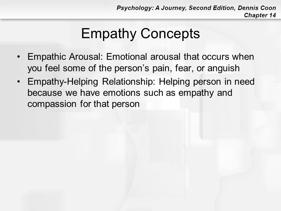 Empathy Concepts Empathic Arousal: Emotional arousal that occurs when you feel some of the person's pain, fear, or anguish.