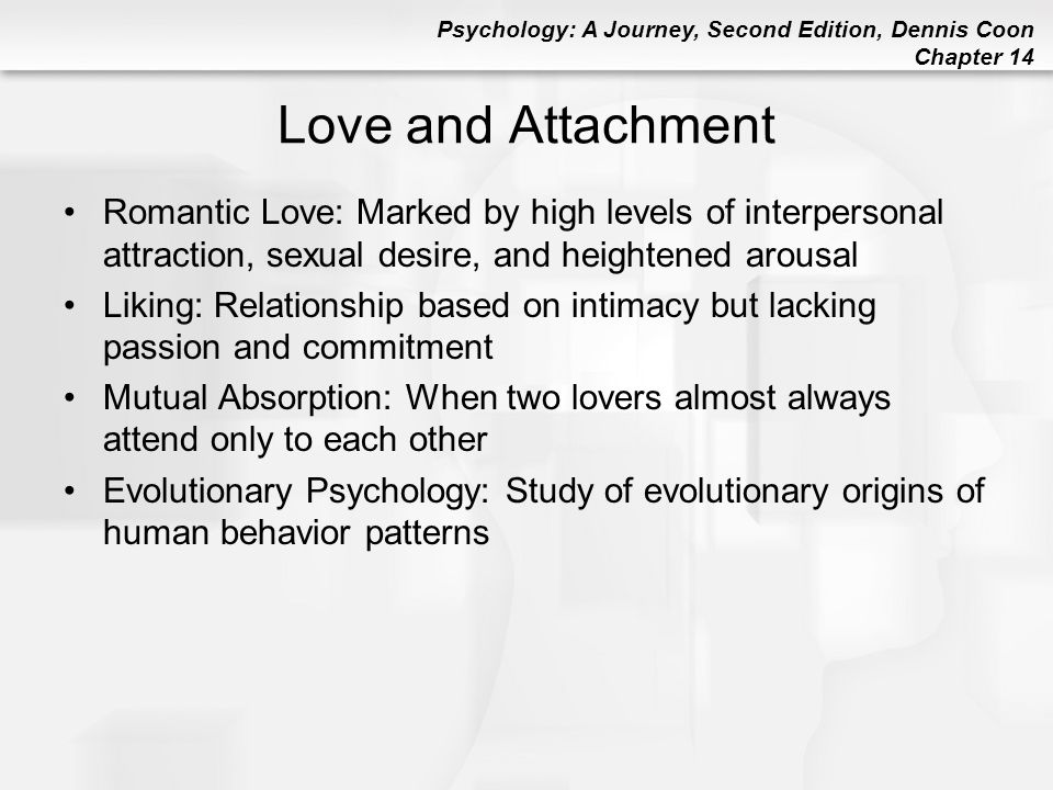 Love and Attachment Romantic Love: Marked by high levels of interpersonal attraction, sexual desire, and heightened arousal.