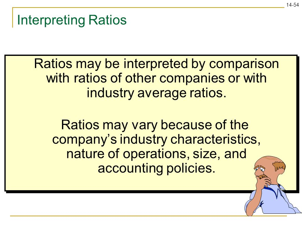 Interpreting Ratios Ratios may be interpreted by comparison with ratios of other companies or with industry average ratios.