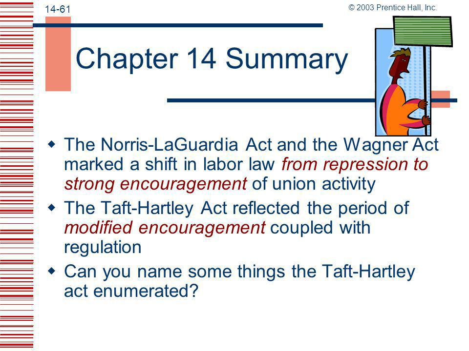 Chapter 14 Summary The Norris-LaGuardia Act and the Wagner Act marked a shift in labor law from repression to strong encouragement of union activity.