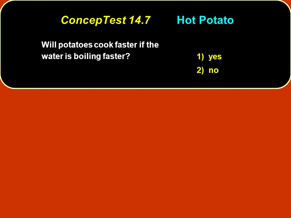 ConcepTest 14.7 Hot Potato Will potatoes cook faster if the water is boiling faster 1) yes 2) no
