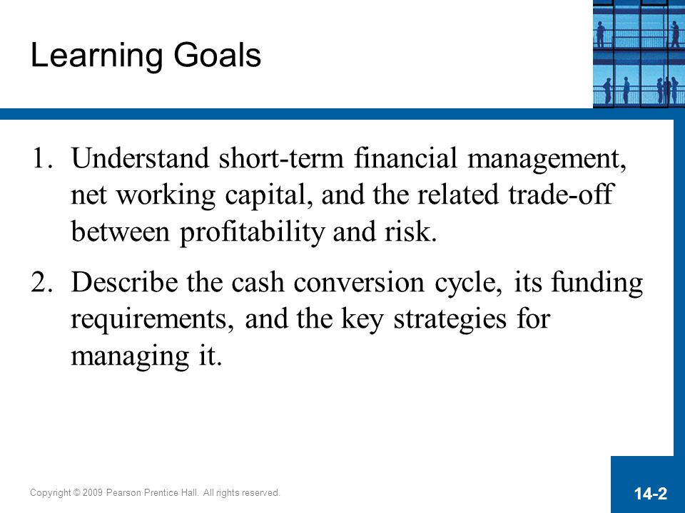 Learning Goals Understand short-term financial management, net working capital, and the related trade-off between profitability and risk.