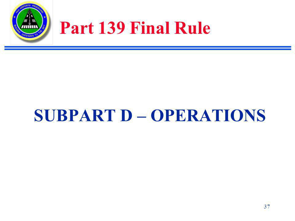 Part 139 Final Rule SUBPART D – OPERATIONS