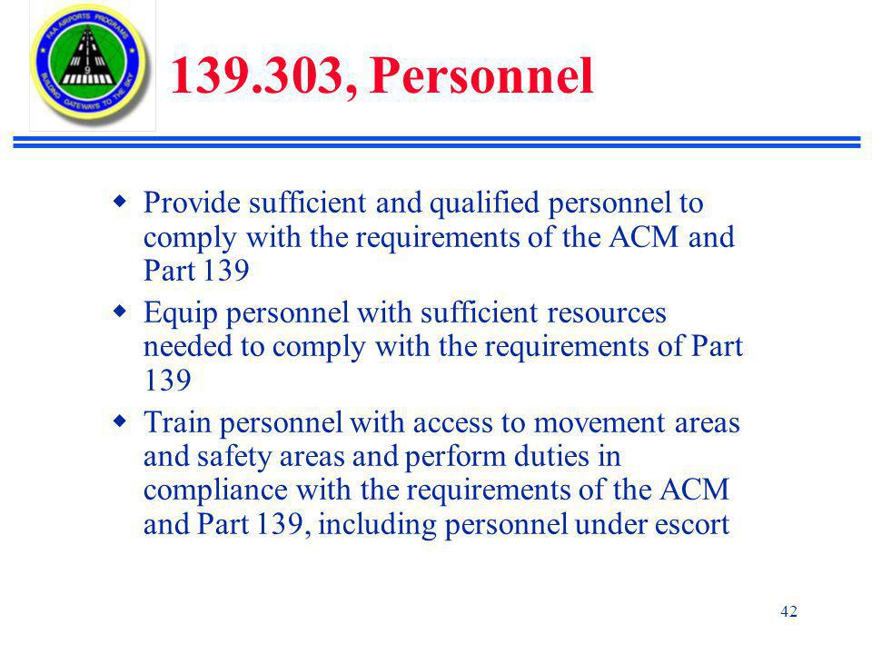 139.303, Personnel Provide sufficient and qualified personnel to comply with the requirements of the ACM and Part 139.