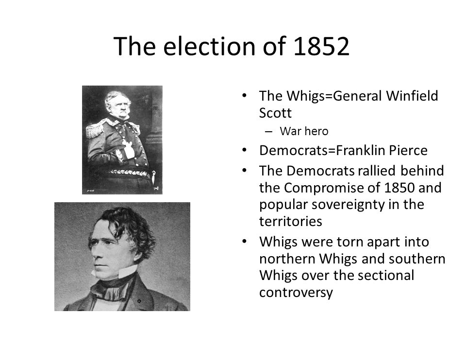 The election of 1852 The Whigs=General Winfield Scott