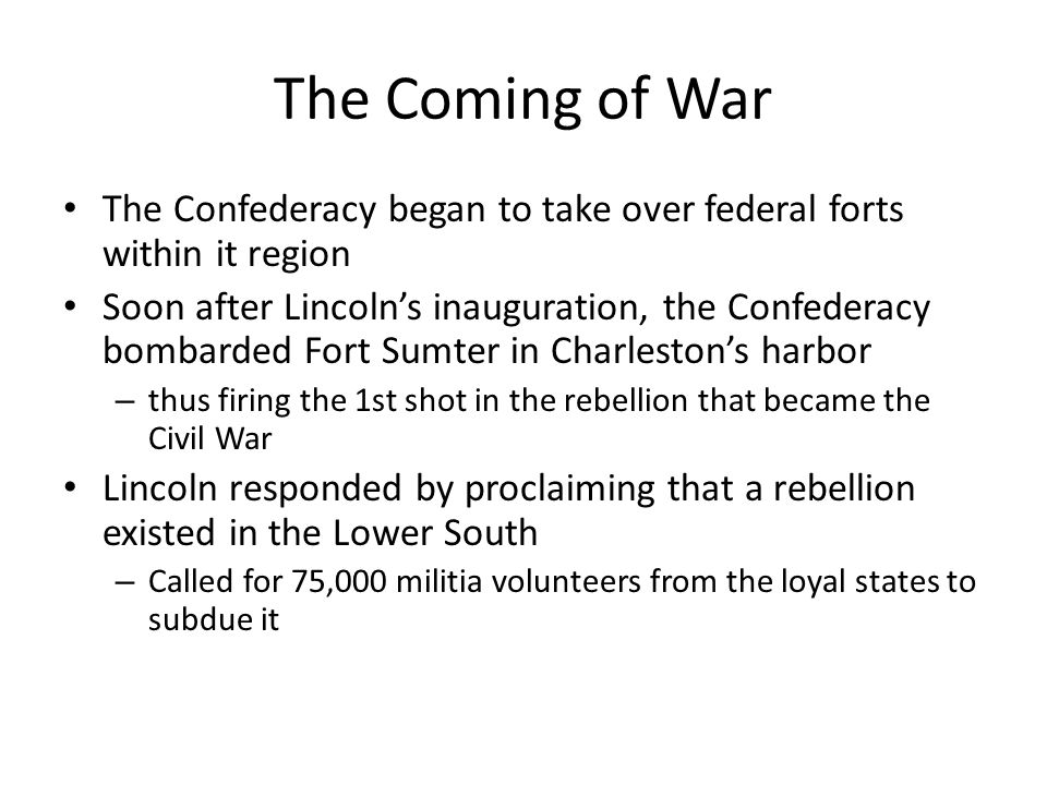 The Coming of War The Confederacy began to take over federal forts within it region.