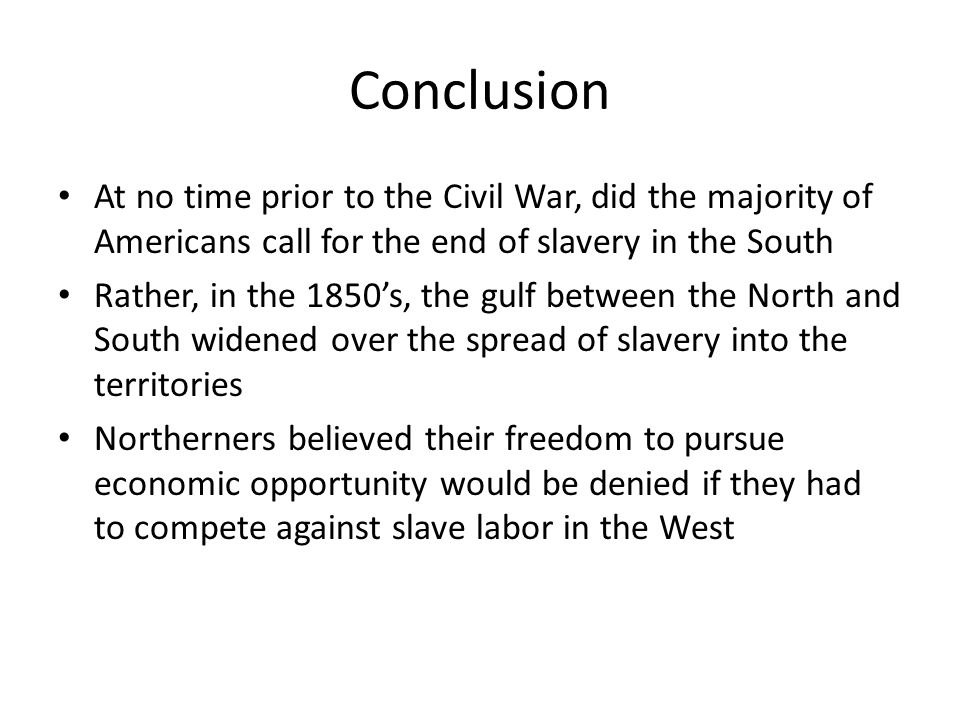 Conclusion At no time prior to the Civil War, did the majority of Americans call for the end of slavery in the South.