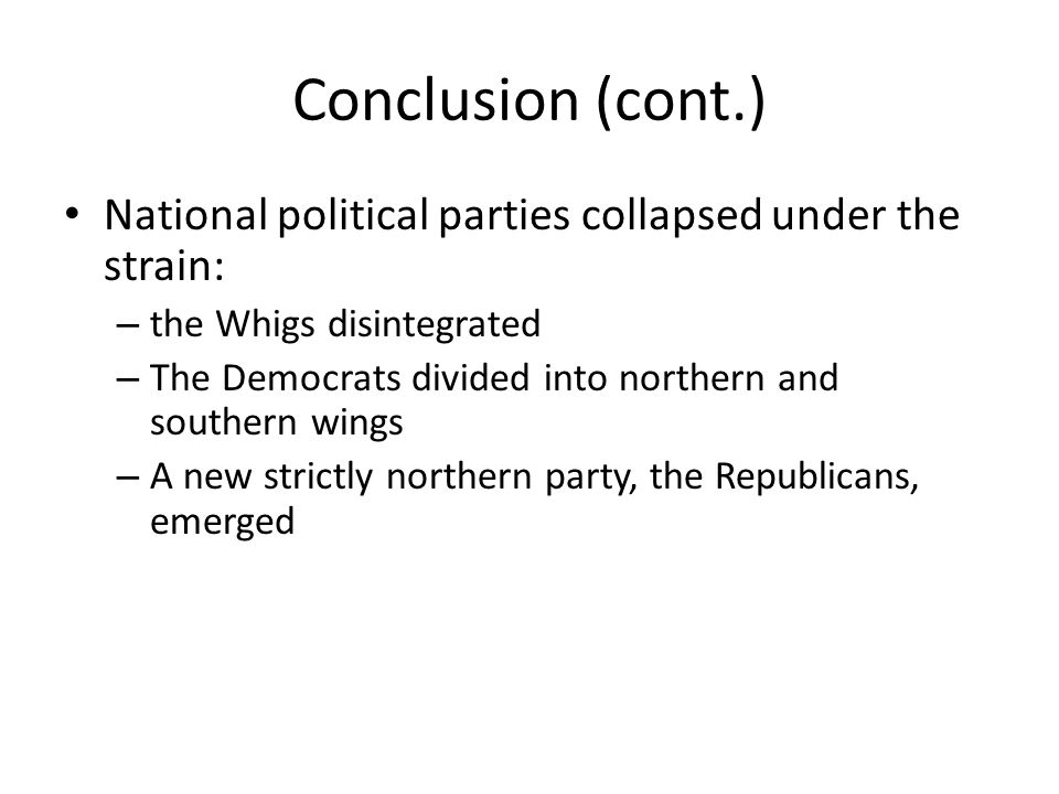 Conclusion (cont.) National political parties collapsed under the strain: the Whigs disintegrated.