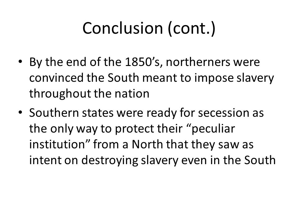Conclusion (cont.) By the end of the 1850's, northerners were convinced the South meant to impose slavery throughout the nation.
