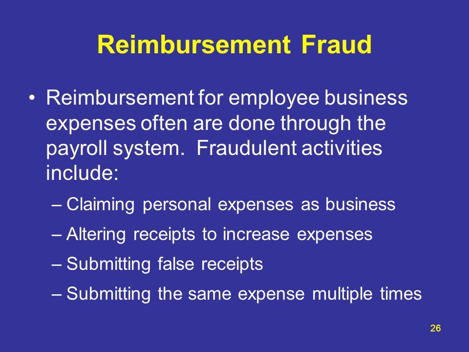 Reimbursement Fraud Reimbursement for employee business expenses often are done through the payroll system. Fraudulent activities include: