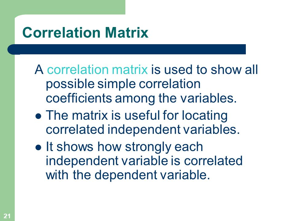 Correlation Matrix A correlation matrix is used to show all possible simple correlation coefficients among the variables.
