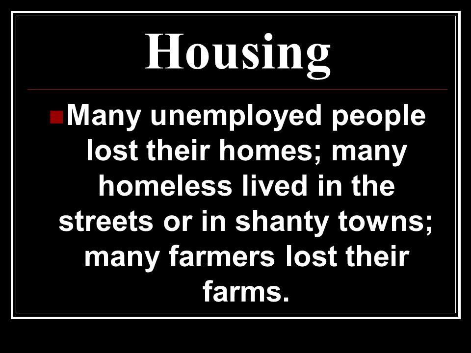 Housing Many unemployed people lost their homes; many homeless lived in the streets or in shanty towns; many farmers lost their farms.
