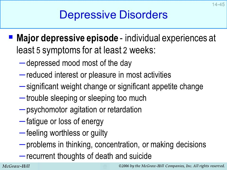 Depressive Disorders Major depressive episode - individual experiences at least 5 symptoms for at least 2 weeks: