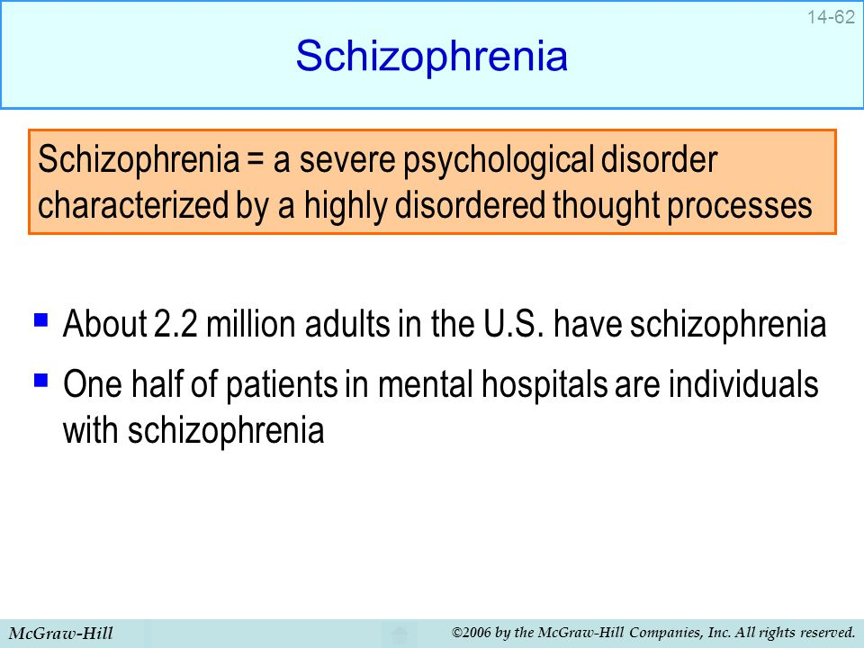 Schizophrenia About 2.2 million adults in the U.S. have schizophrenia. One half of patients in mental hospitals are individuals with schizophrenia.