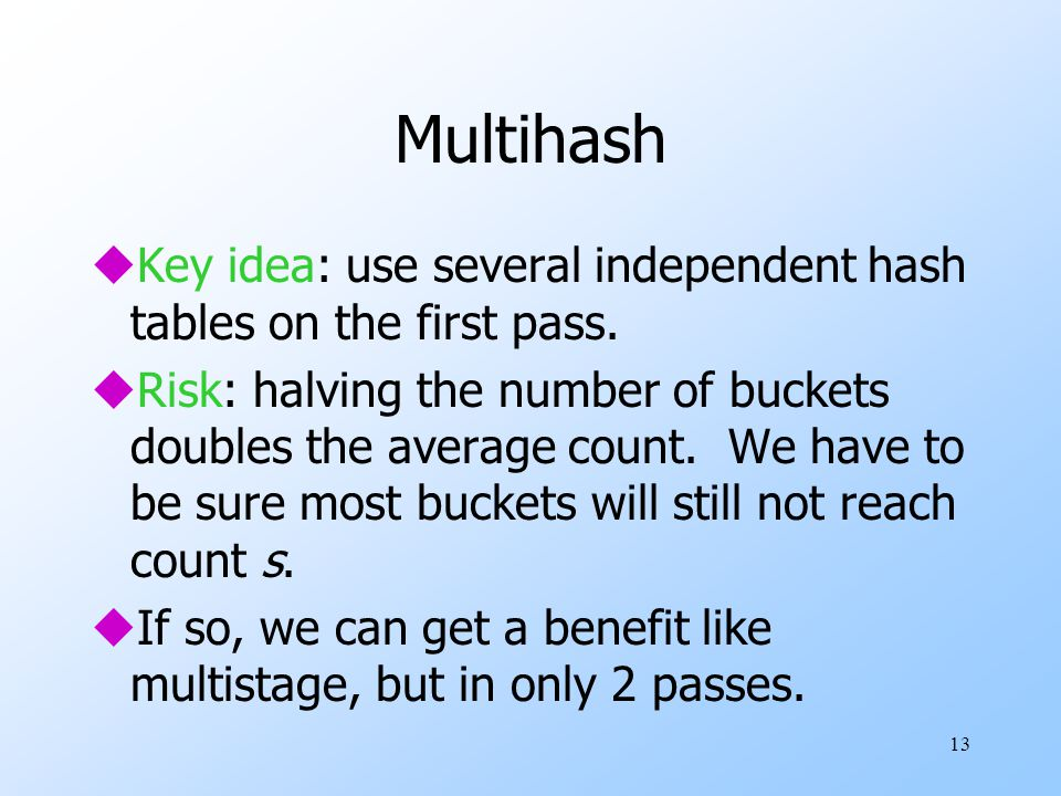 Multihash Key idea: use several independent hash tables on the first pass.