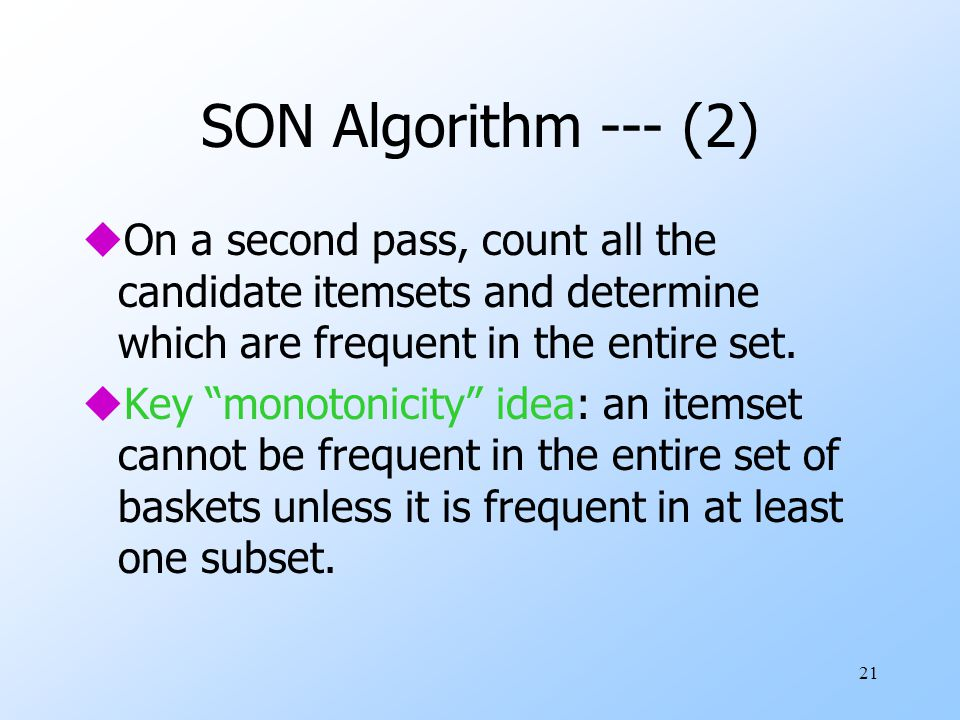 SON Algorithm --- (2) On a second pass, count all the candidate itemsets and determine which are frequent in the entire set.