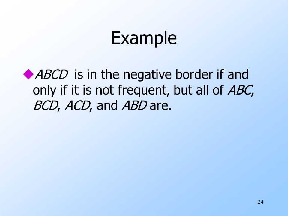 Example ABCD is in the negative border if and only if it is not frequent, but all of ABC, BCD, ACD, and ABD are.