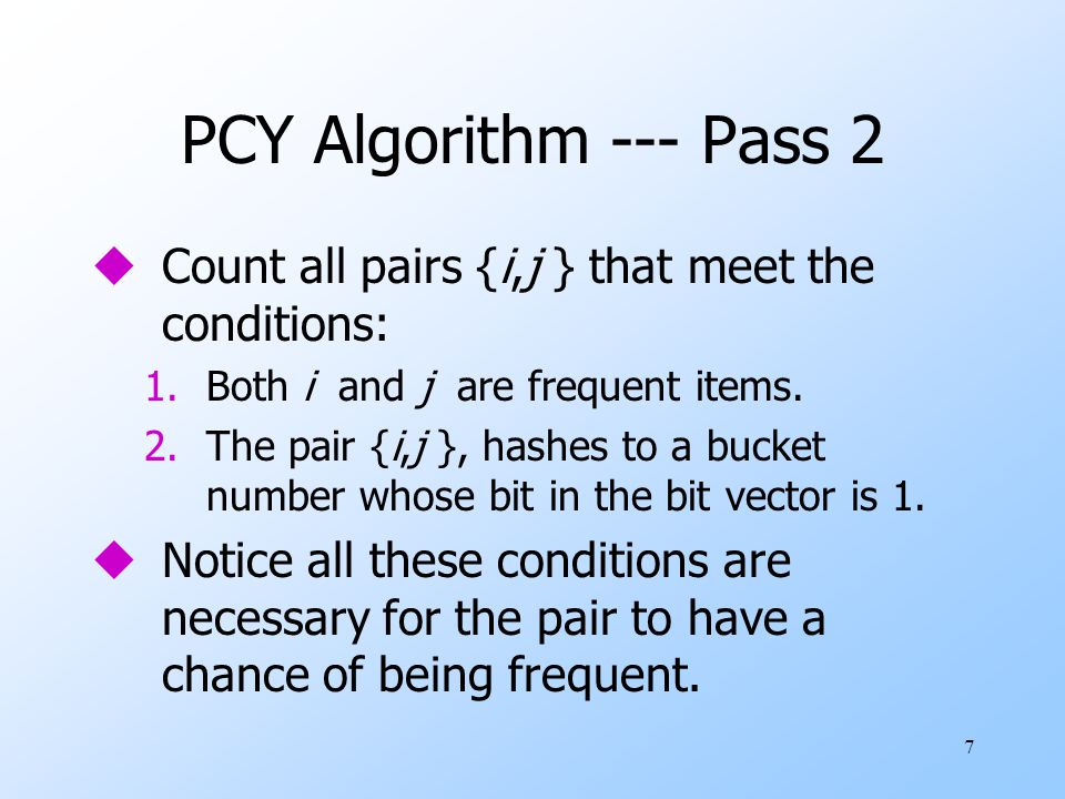 PCY Algorithm --- Pass 2 Count all pairs {i,j } that meet the conditions: Both i and j are frequent items.