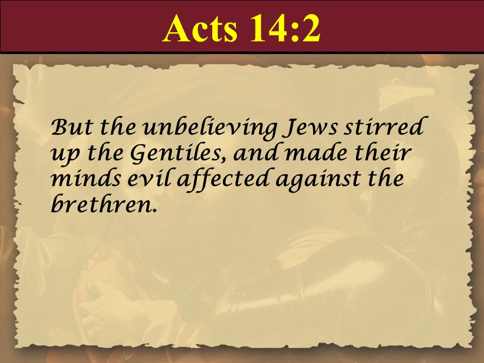 Acts 14:2 But the unbelieving Jews stirred up the Gentiles, and made their minds evil affected against the brethren.