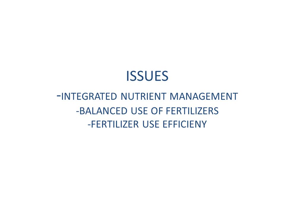 ISSUES -INTEGRATED NUTRIENT MANAGEMENT -BALANCED USE OF FERTILIZERS -FERTILIZER USE EFFICIENY