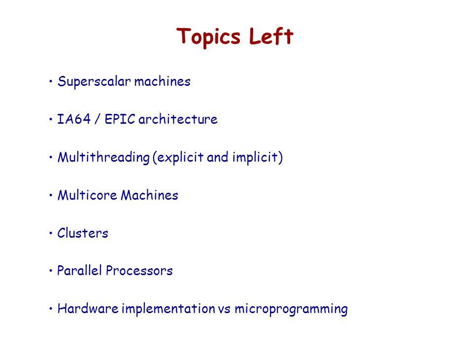Topics Left Superscalar machines IA64 / EPIC architecture