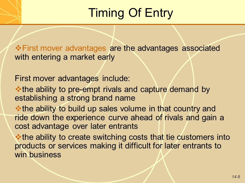 Timing Of Entry First mover advantages are the advantages associated with entering a market early. First mover advantages include:
