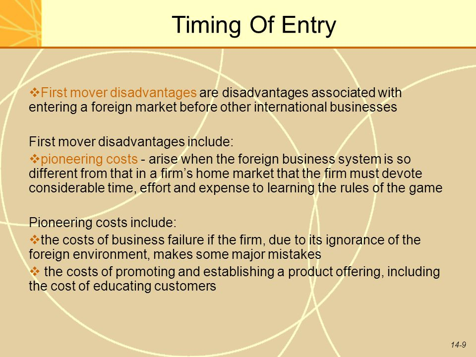 Timing Of Entry First mover disadvantages are disadvantages associated with entering a foreign market before other international businesses.