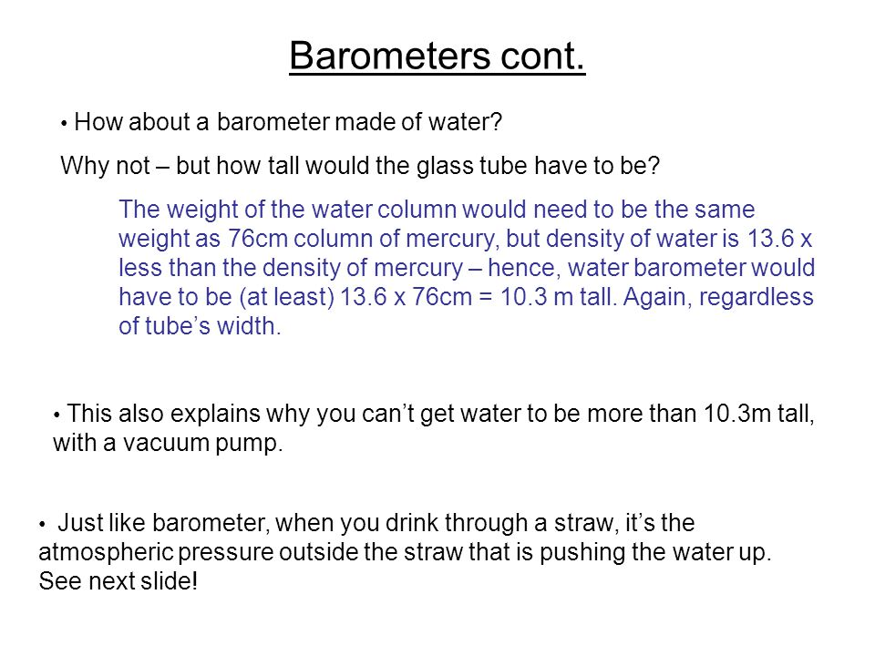 Barometers cont. How about a barometer made of water Why not – but how tall would the glass tube have to be
