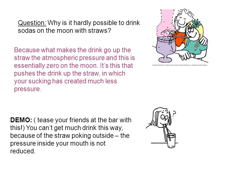 Question: Why is it hardly possible to drink sodas on the moon with straws