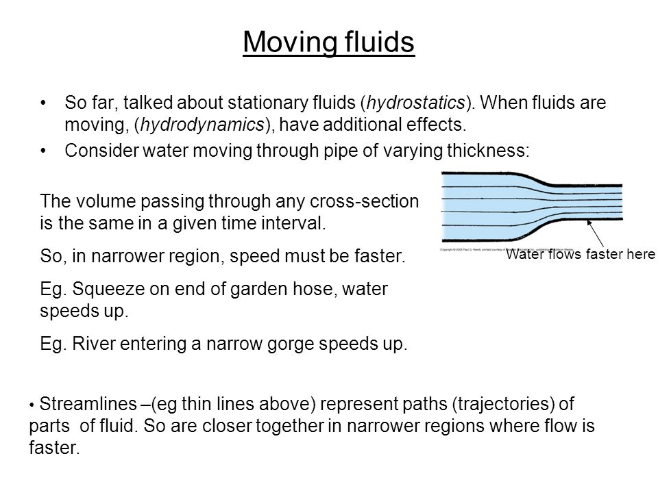 Moving fluids So far, talked about stationary fluids (hydrostatics). When fluids are moving, (hydrodynamics), have additional effects.