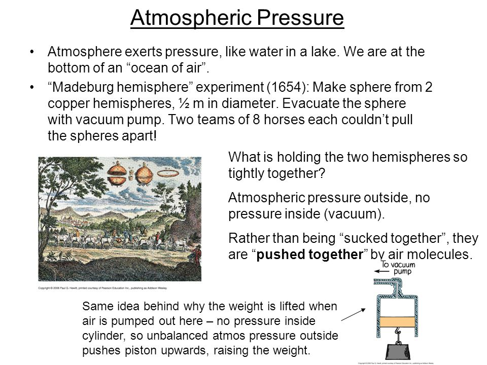 Atmospheric Pressure Atmosphere exerts pressure, like water in a lake. We are at the bottom of an ocean of air .