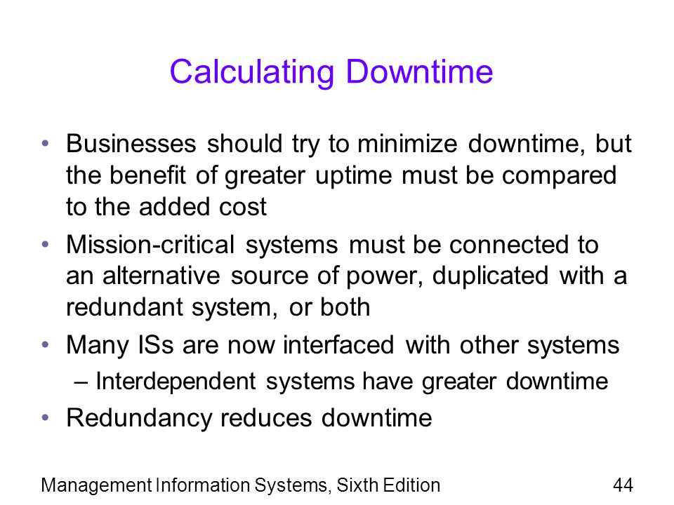 Calculating Downtime Businesses should try to minimize downtime, but the benefit of greater uptime must be compared to the added cost.