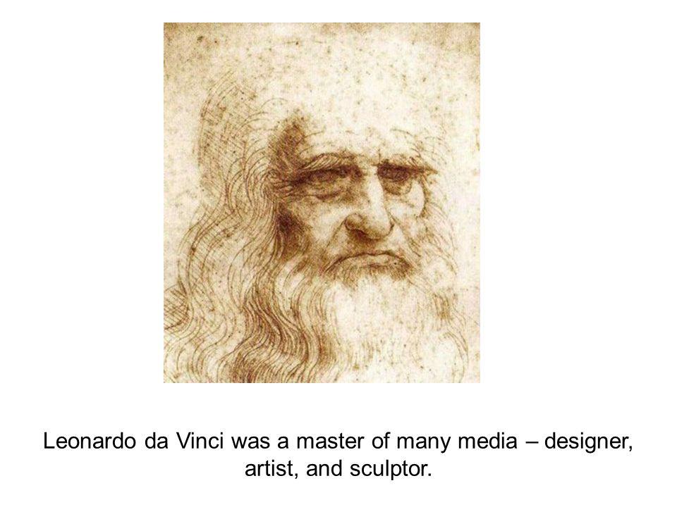 Leonardo da Vinci was a master of many media – designer, artist, and sculptor.