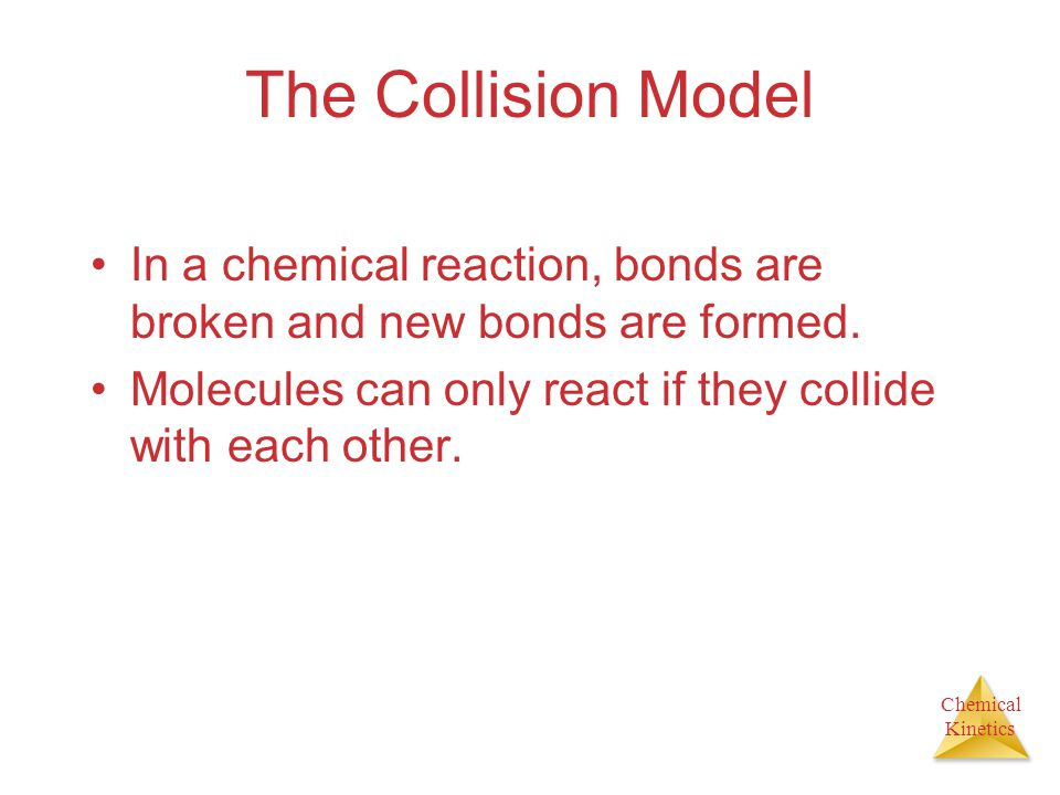 The Collision Model In a chemical reaction, bonds are broken and new bonds are formed.