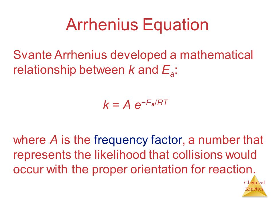 Arrhenius Equation Svante Arrhenius developed a mathematical relationship between k and Ea: k = A e−Ea/RT.