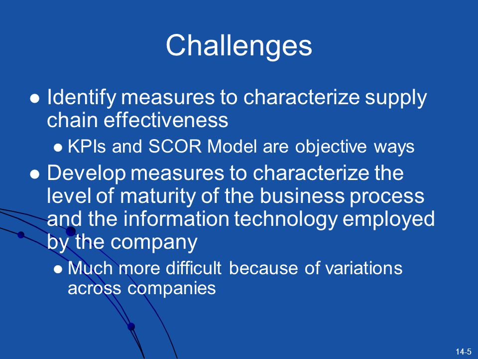 Challenges Identify measures to characterize supply chain effectiveness. KPIs and SCOR Model are objective ways.