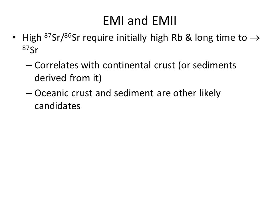 EMI and EMII High 87Sr/86Sr require initially high Rb & long time to ® 87Sr. Correlates with continental crust (or sediments derived from it)