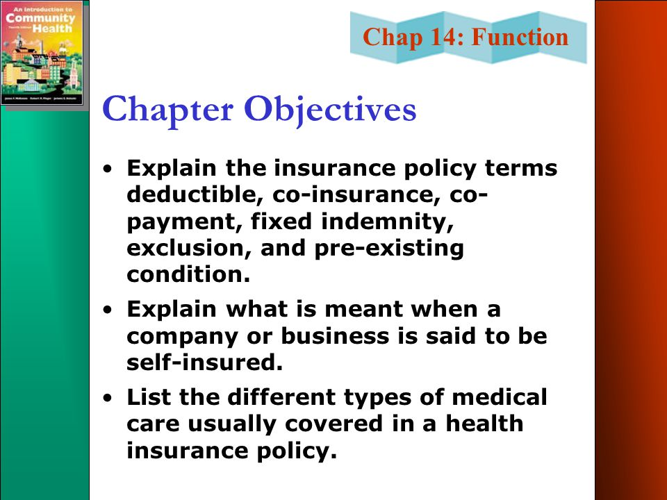 Chapter Objectives Explain the insurance policy terms deductible, co-insurance, co-payment, fixed indemnity, exclusion, and pre-existing condition.