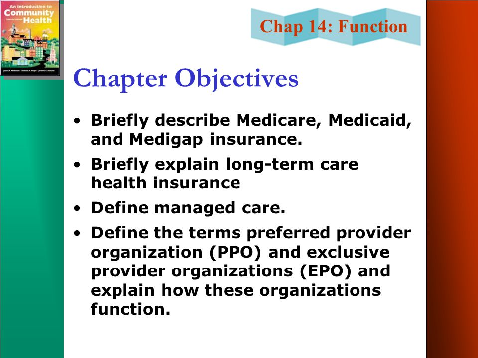 Chapter Objectives Briefly describe Medicare, Medicaid, and Medigap insurance. Briefly explain long-term care health insurance.