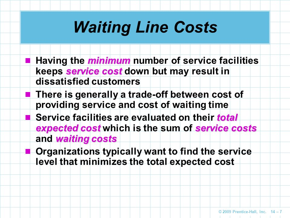 Waiting Line Costs Having the minimum number of service facilities keeps service cost down but may result in dissatisfied customers.