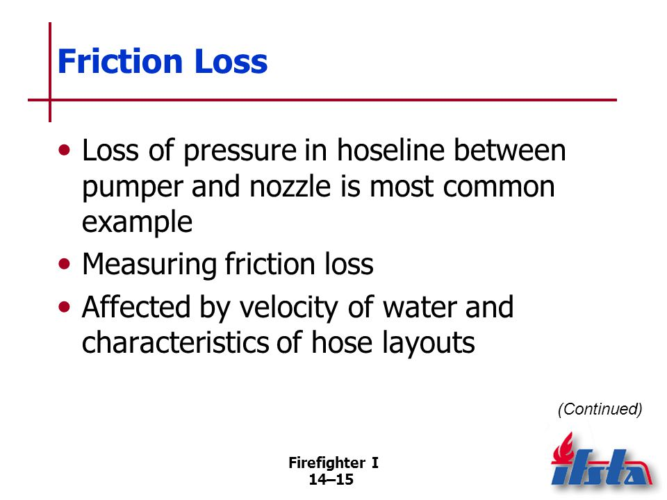 Friction Loss Generally, the smaller the hose diameter and longer the hose lay, the higher the friction loss at a given pressure, flow volume.